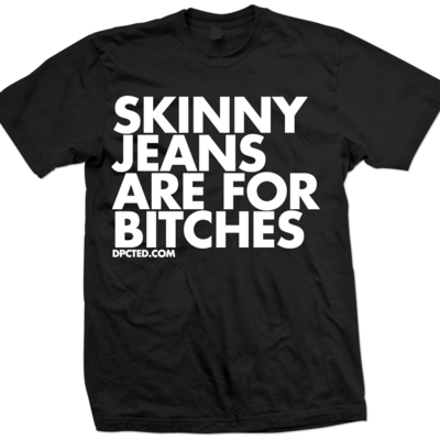 Skinny jeans are for bitches